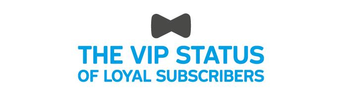 The VIP status of loyal subscribers
